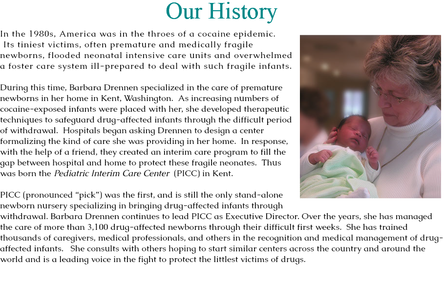 "Our History In the 1980s, America was in the throes of a cocaine epidemic. Its tiniest victims, often premature and medically fragile newborns, flooded neonatal intensive care units and overwhelmed a foster care system ill-prepared to deal with such fragile infants. During this time, Barbara Drennen specialized in the care of premature newborns in her home in Kent, Washington. As increasing numbers of cocaine-exposed infants were placed with her, she developed therapeutic techniques to safeguard drug-affected infants through the difficult period of withdrawal. Hospitals began asking Drennen to design a center formalizing the kind of care she was providing in her home. In response, with the help of a friend, they created an interim care program to fill the gap between hospital and home to protect these fragile neonates. Thus was born the Pediatric Interim Care Center (PICC) in Kent. PICC (pronounced ""pick"") was the first, and is still the only stand-alone newborn nursery specializing in bringing drug-affected infants through withdrawal. Barbara Drennen continues to lead PICC as Executive Director. Over the years, she has managed the care of more than 3,100 drug-affected newborns through their difficult first weeks. She has trained thousands of caregivers, medical professionals, and others in the recognition and medical management of drug-affected infants. She consults with others hoping to start similar centers across the country and around the world and is a leading voice in the fight to protect the littlest victims of drugs."